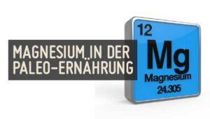 Magnesium in der Paleo Ernaehrung Steinzeit Diaet